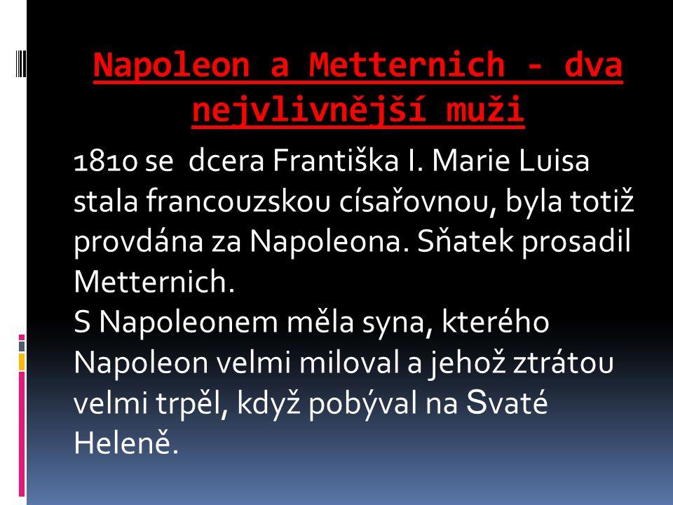 Napoleon a Metternich - dva nejvlivnější muži 1810 se dcera Františka I. Marie Luisa stala francouzskou císařovnou, byla totiž provdána za Napoleona.