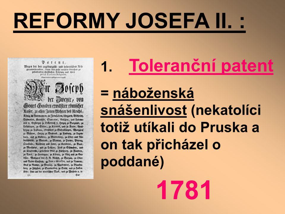 REFORMY JOSEFA II. : 1. Toleranční patent = náboženská snášenlivost (nekatolíci totiž utíkali do Pruska a on tak přicházel o poddané) 1781