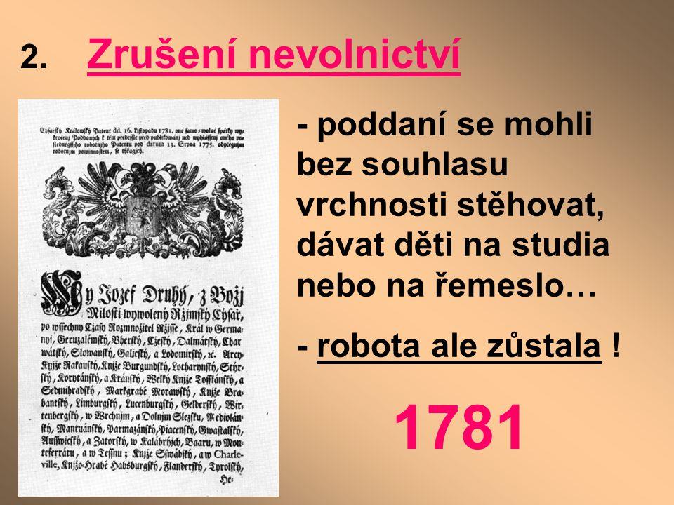 2. Zrušení nevolnictví - poddaní se mohli bez souhlasu vrchnosti stěhovat, dávat děti na studia nebo na řemeslo… - robota ale zůstala ! 1781