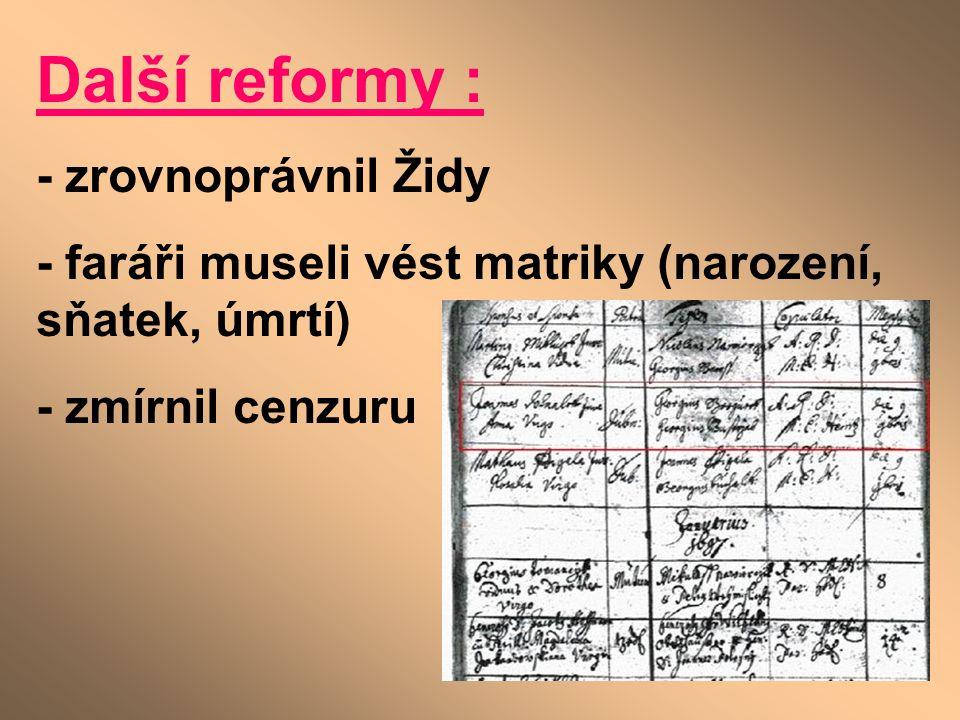 Další reformy : - zrovnoprávnil Židy - faráři museli vést matriky (narození, sňatek, úmrtí) - zmírnil cenzuru