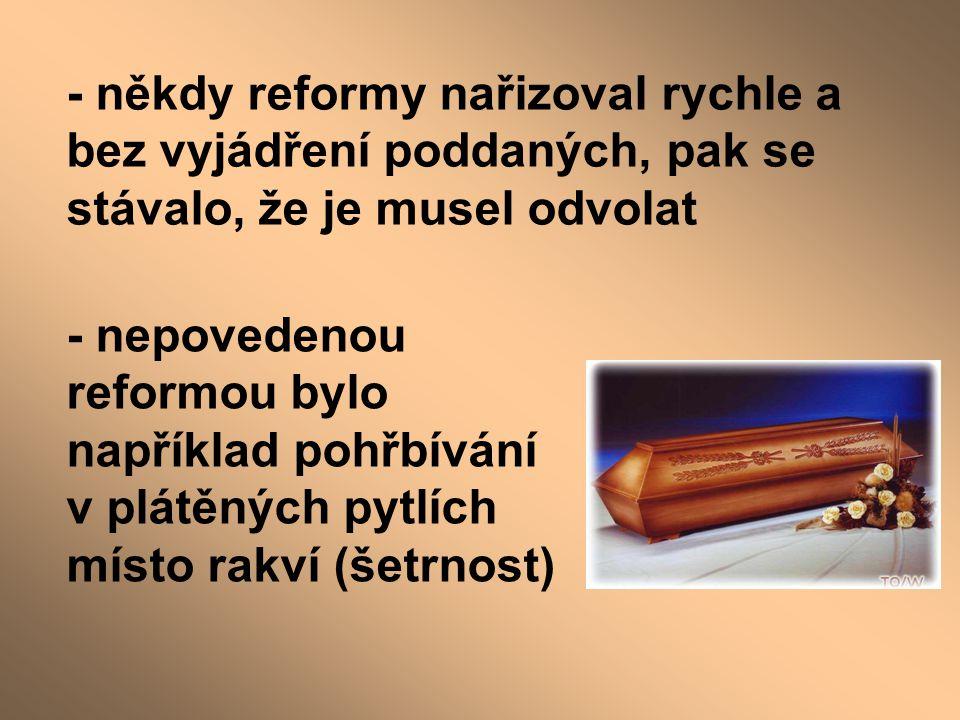 - někdy reformy nařizoval rychle a bez vyjádření poddaných, pak se stávalo, že je musel odvolat - nepovedenou reformou bylo například pohřbívání v plá