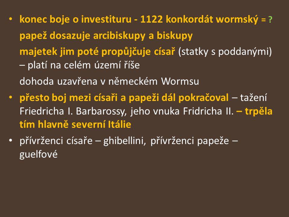 konec boje o investituru - 1122 konkordát wormský = ? papež dosazuje arcibiskupy a biskupy majetek jim poté propůjčuje císař (statky s poddanými) – pl