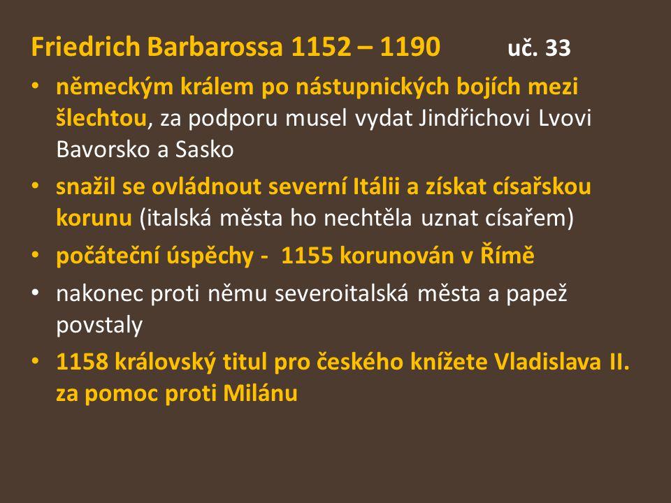Friedrich Barbarossa 1152 – 1190 uč. 33 německým králem po nástupnických bojích mezi šlechtou, za podporu musel vydat Jindřichovi Lvovi Bavorsko a Sas