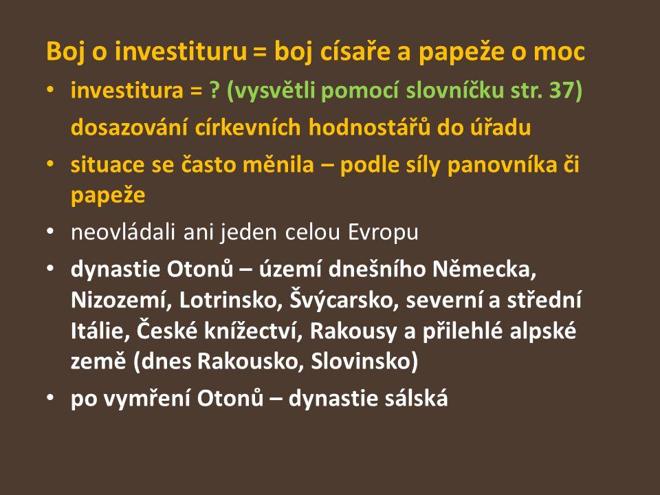 Boj o investituru = boj císaře a papeže o moc investitura = ? (vysvětli pomocí slovníčku str. 37) dosazování církevních hodnostářů do úřadu situace se