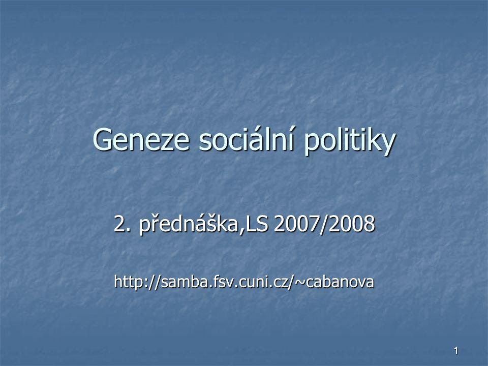1 Geneze sociální politiky 2. přednáška,LS 2007/2008 http://samba.fsv.cuni.cz/~cabanova