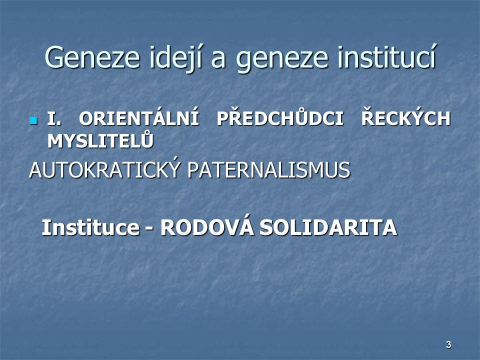 3 Geneze idejí a geneze institucí I. ORIENTÁLNÍ PŘEDCHŮDCI ŘECKÝCH MYSLITELŮ I. ORIENTÁLNÍ PŘEDCHŮDCI ŘECKÝCH MYSLITELŮ AUTOKRATICKÝ PATERNALISMUS Ins