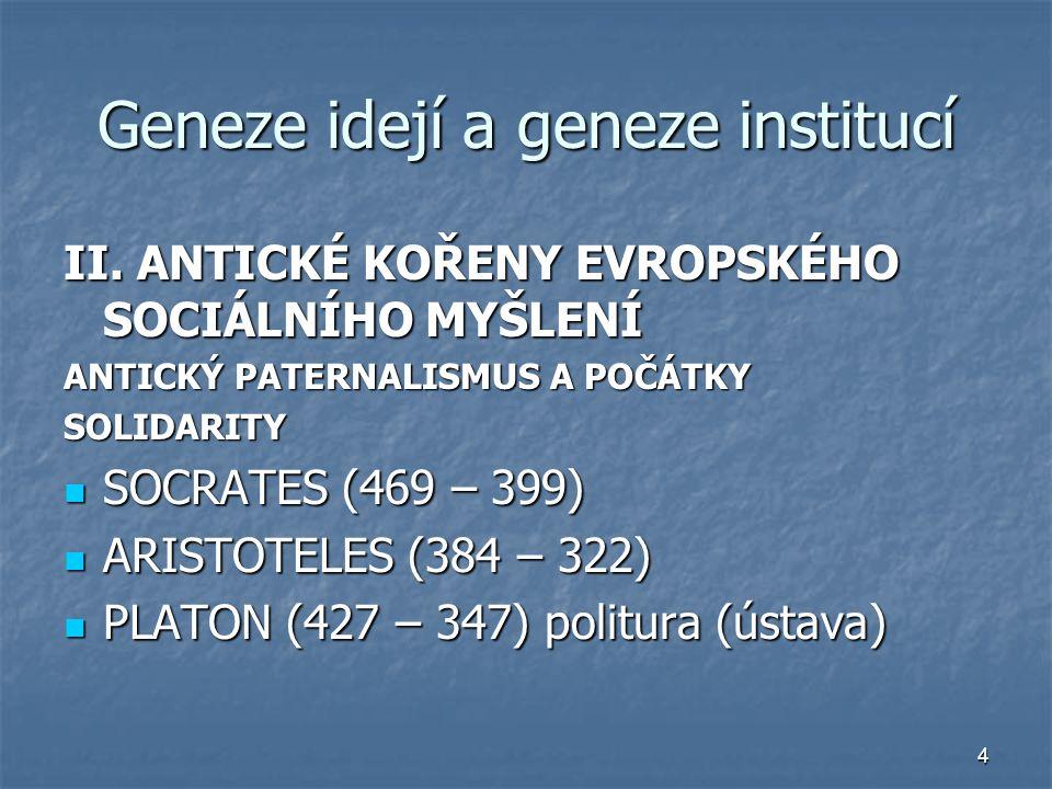 4 Geneze idejí a geneze institucí II. ANTICKÉ KOŘENY EVROPSKÉHO SOCIÁLNÍHO MYŠLENÍ ANTICKÝ PATERNALISMUS A POČÁTKY SOLIDARITY SOCRATES (469 – 399) SOC