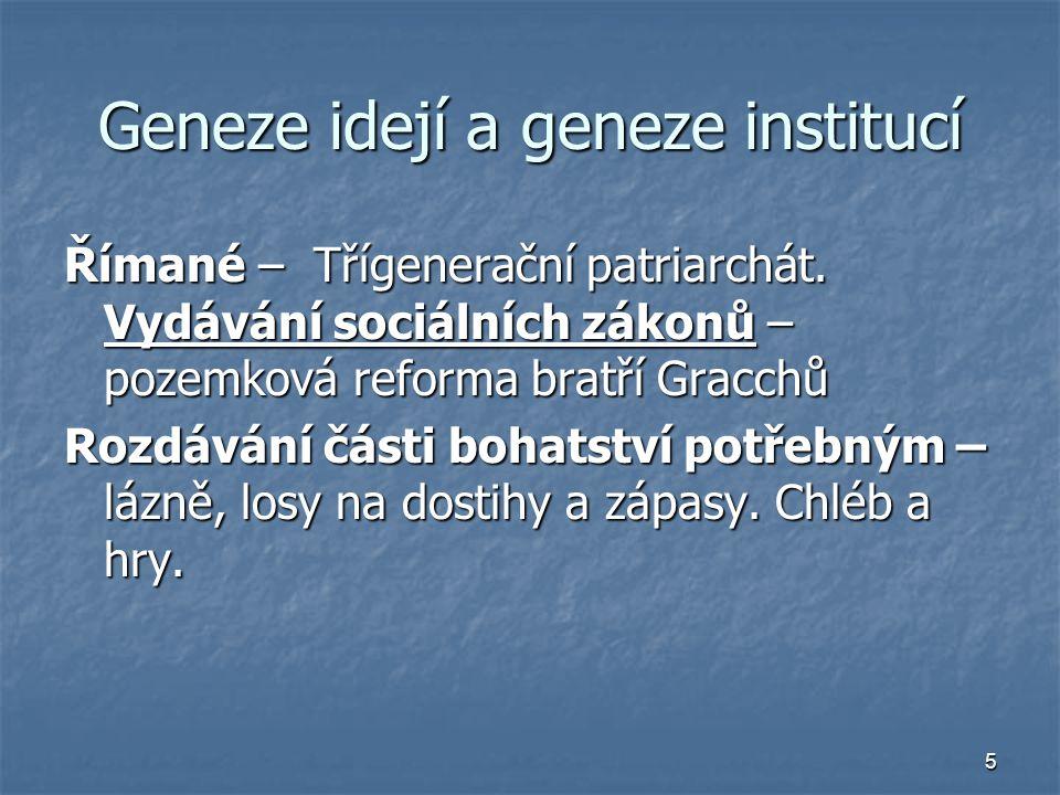 5 Geneze idejí a geneze institucí Římané – Třígenerační patriarchát. Vydávání sociálních zákonů – pozemková reforma bratří Gracchů Rozdávání části boh