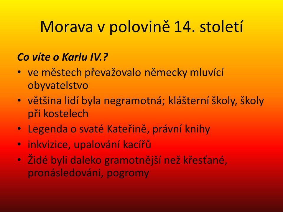 Morava v polovině 14. století Co víte o Karlu IV.? ve městech převažovalo německy mluvící obyvatelstvo většina lidí byla negramotná; klášterní školy,