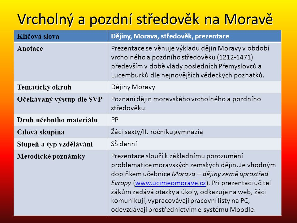 Vrcholný a pozdní středověk na Moravě Klíčová slova Dějiny, Morava, středověk, prezentace Anotace Prezentace se věnuje výkladu dějin Moravy v období v