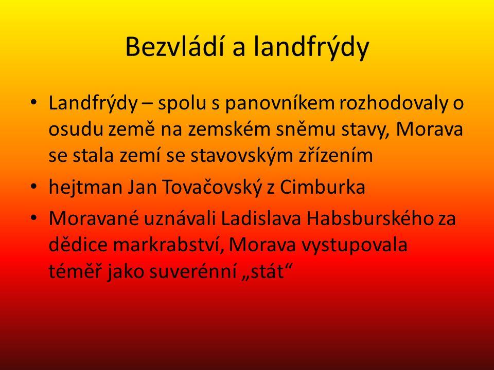 Bezvládí a landfrýdy Landfrýdy – spolu s panovníkem rozhodovaly o osudu země na zemském sněmu stavy, Morava se stala zemí se stavovským zřízením hejtm