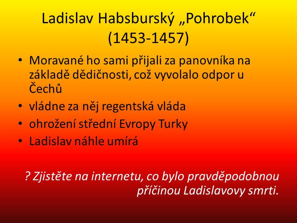 """Ladislav Habsburský """"Pohrobek"""" (1453-1457) Moravané ho sami přijali za panovníka na základě dědičnosti, což vyvolalo odpor u Čechů vládne za něj regen"""