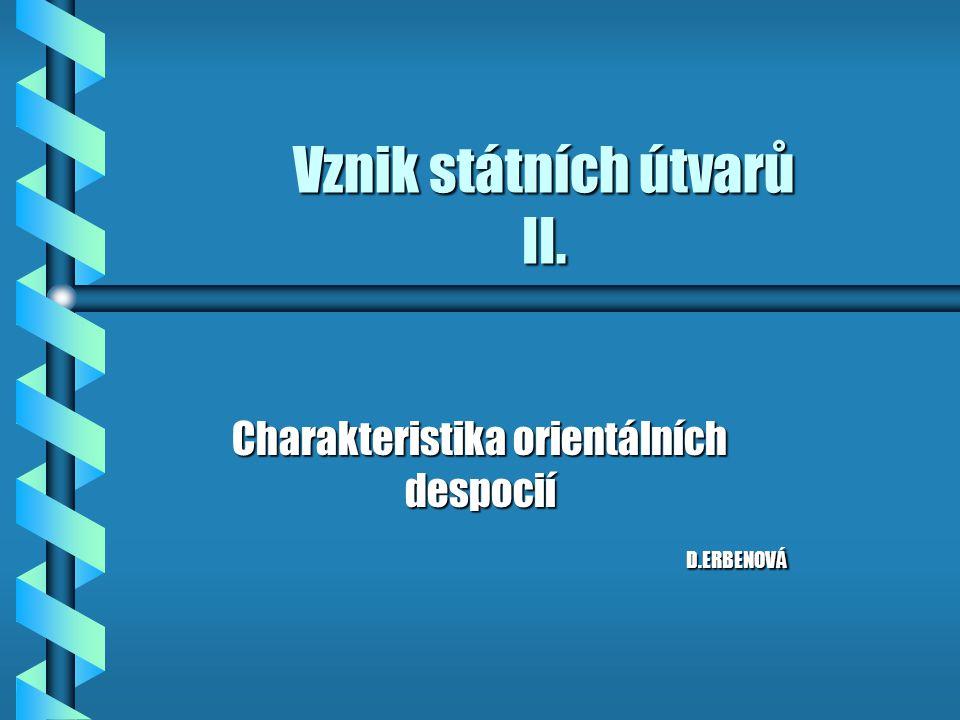 Vznik státních útvarů II. Charakteristika orientálních despocií D.ERBENOVÁ D.ERBENOVÁ