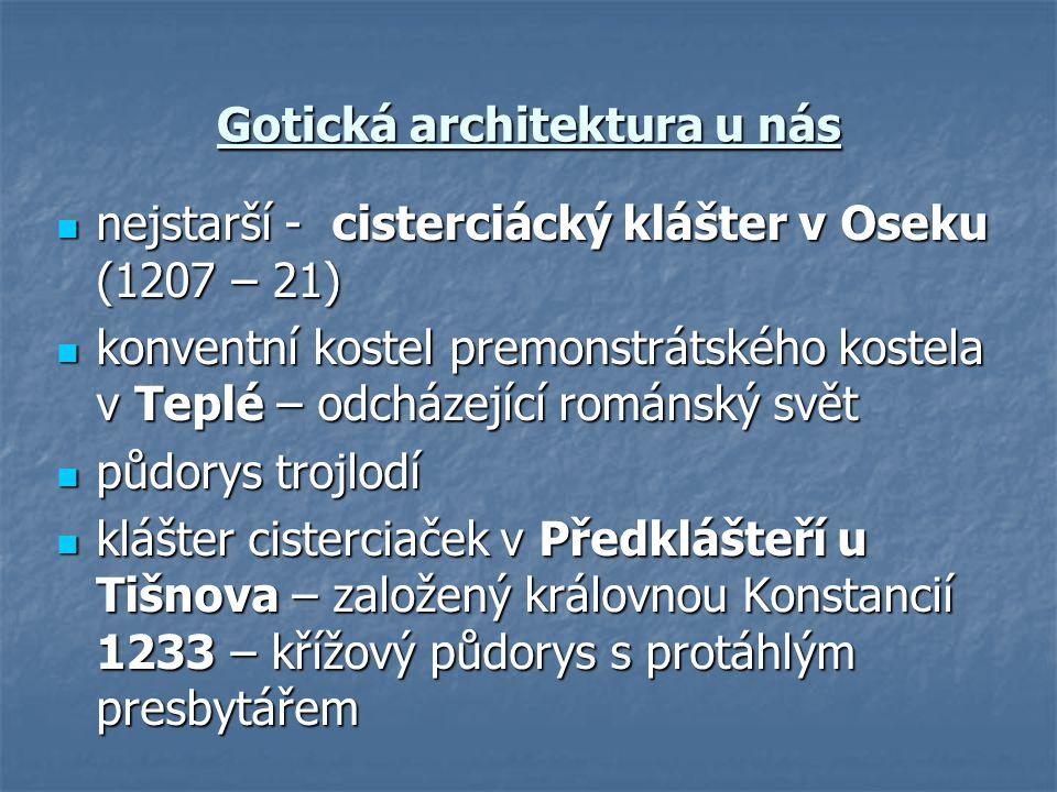 Gotická architektura u nás nejstarší - cisterciácký klášter v Oseku (1207 – 21) nejstarší - cisterciácký klášter v Oseku (1207 – 21) konventní kostel premonstrátského kostela v Teplé – odcházející románský svět konventní kostel premonstrátského kostela v Teplé – odcházející románský svět půdorys trojlodí půdorys trojlodí klášter cisterciaček v Předklášteří u Tišnova – založený královnou Konstancií 1233 – křížový půdorys s protáhlým presbytářem klášter cisterciaček v Předklášteří u Tišnova – založený královnou Konstancií 1233 – křížový půdorys s protáhlým presbytářem