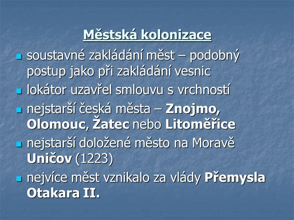 Městská kolonizace soustavné zakládání měst – podobný postup jako při zakládání vesnic soustavné zakládání měst – podobný postup jako při zakládání vesnic lokátor uzavřel smlouvu s vrchností lokátor uzavřel smlouvu s vrchností nejstarší česká města – Znojmo, Olomouc, Žatec nebo Litoměřice nejstarší česká města – Znojmo, Olomouc, Žatec nebo Litoměřice nejstarší doložené město na Moravě Uničov (1223) nejstarší doložené město na Moravě Uničov (1223) nejvíce měst vznikalo za vlády Přemysla Otakara II.