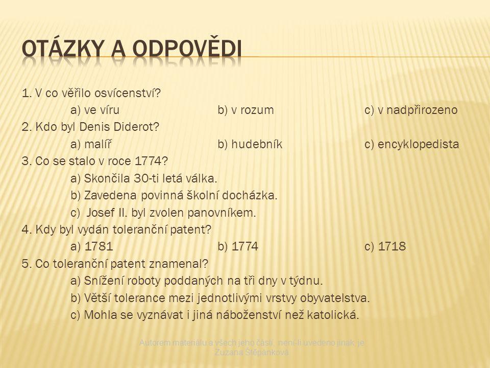 1. V co věřilo osvícenství? a) ve vírub) v rozumc) v nadpřirozeno 2. Kdo byl Denis Diderot? a) malířb) hudebníkc) encyklopedista 3. Co se stalo v roce