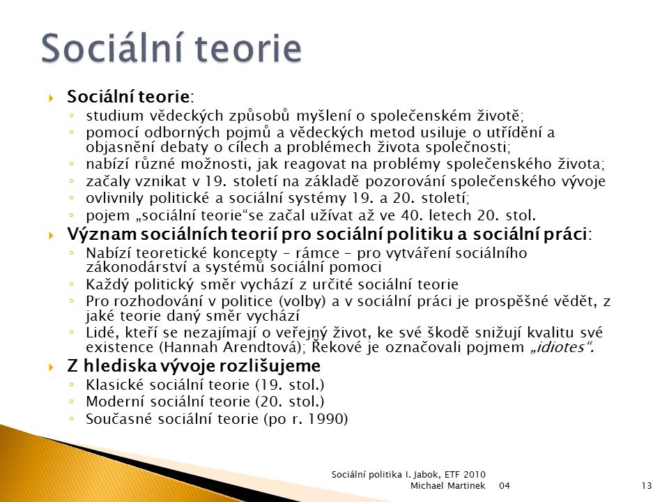  Sociální teorie: ◦ studium vědeckých způsobů myšlení o společenském životě; ◦ pomocí odborných pojmů a vědeckých metod usiluje o utřídění a objasněn