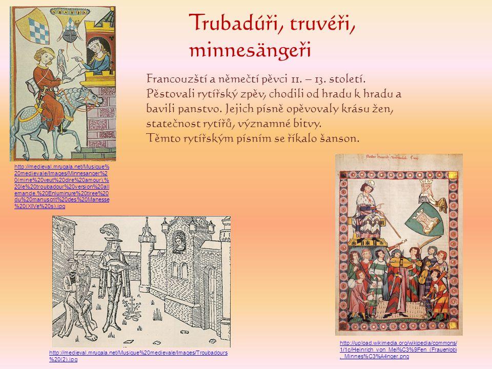 Trubadúři, truvéři, minnesängeři Francouzští a němečtí pěvci 11. – 13. století. Pěstovali rytířský zpěv, chodili od hradu k hradu a bavili panstvo. Je