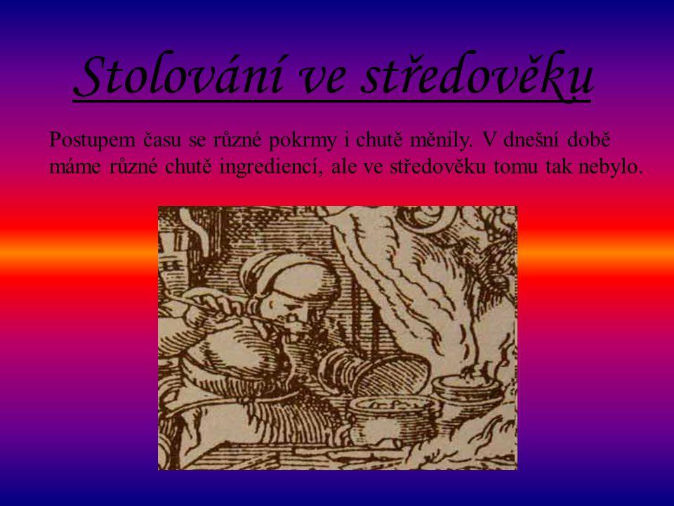 Stolování ve středověku Postupem času se různé pokrmy i chutě měnily.