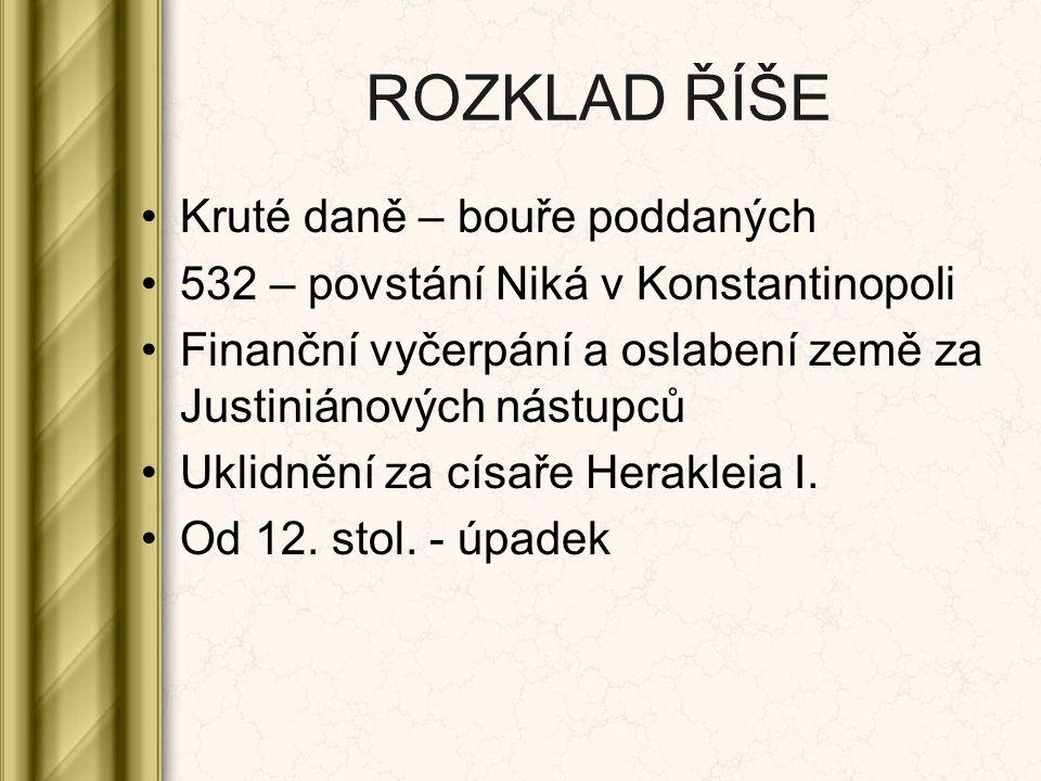 ROZKLAD ŘÍŠE Kruté daně – bouře poddaných 532 – povstání Niká v Konstantinopoli Finanční vyčerpání a oslabení země za Justiniánových nástupců Uklidněn