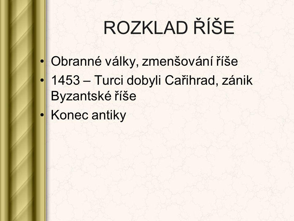 ROZKLAD ŘÍŠE Obranné války, zmenšování říše 1453 – Turci dobyli Cařihrad, zánik Byzantské říše Konec antiky