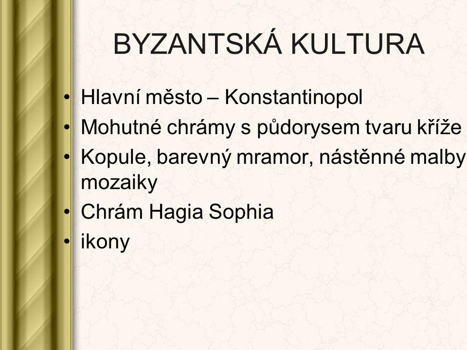 BYZANTSKÁ KULTURA Hlavní město – Konstantinopol Mohutné chrámy s půdorysem tvaru kříže Kopule, barevný mramor, nástěnné malby, mozaiky Chrám Hagia Sop