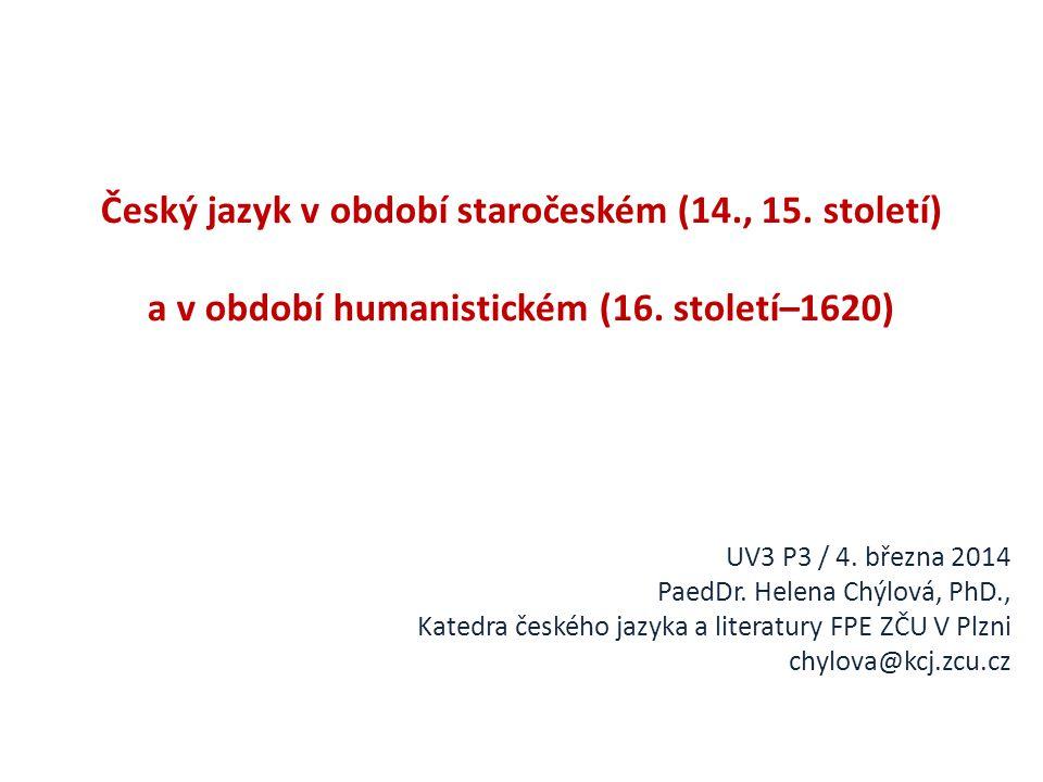 Český jazyk v období staročeském (14., 15. století) a v období humanistickém (16. století–1620) UV3 P3 / 4. března 2014 PaedDr. Helena Chýlová, PhD.,
