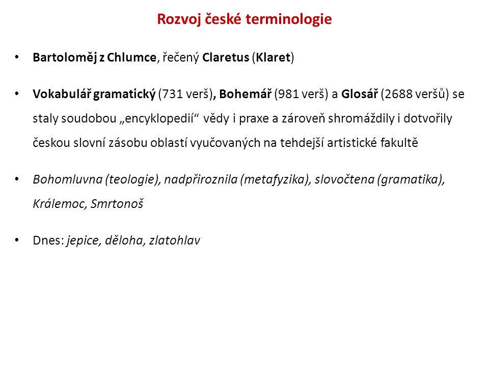 Rozvoj české terminologie Bartoloměj z Chlumce, řečený Claretus (Klaret) Vokabulář gramatický (731 verš), Bohemář (981 verš) a Glosář (2688 veršů) se