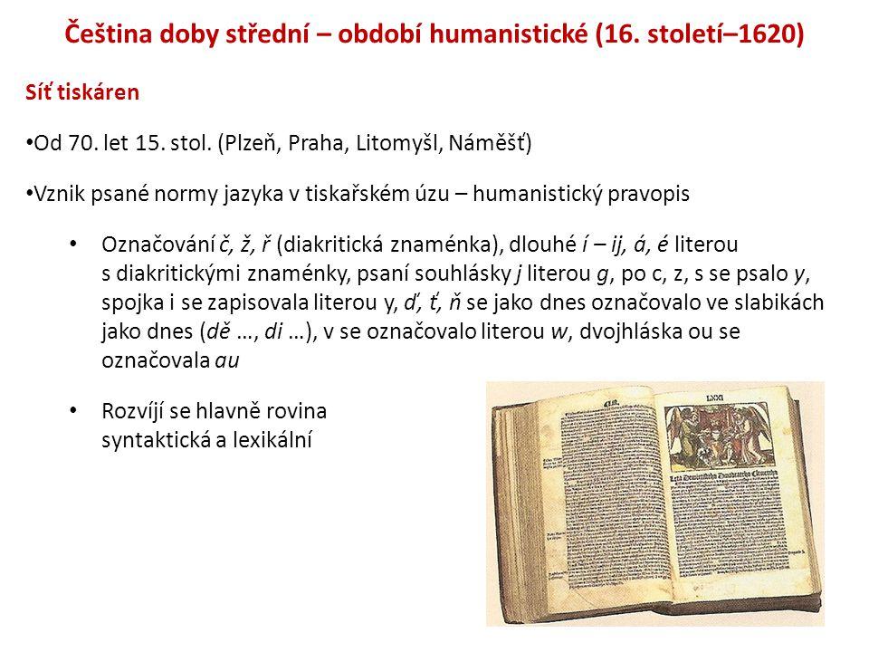 Čeština doby střední – období humanistické (16. století–1620) Síť tiskáren Od 70. let 15. stol. (Plzeň, Praha, Litomyšl, Náměšť) Vznik psané normy jaz