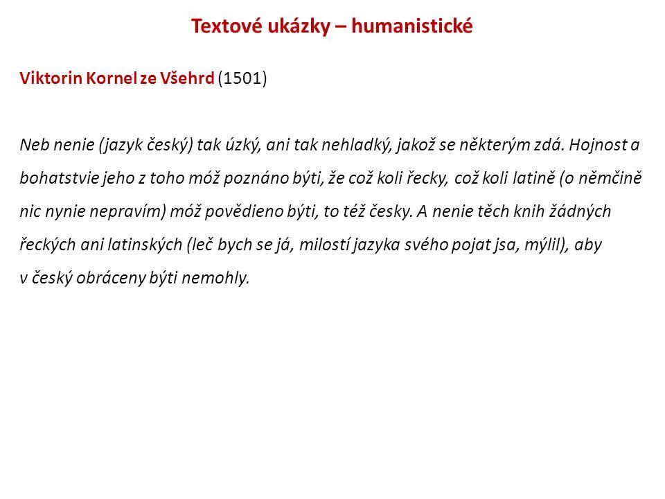 Textové ukázky – humanistické Viktorin Kornel ze Všehrd (1501) Neb nenie (jazyk český) tak úzký, ani tak nehladký, jakož se některým zdá. Hojnost a bo