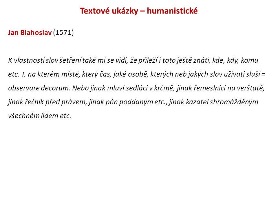 Textové ukázky – humanistické Jan Blahoslav (1571) K vlastnosti slov šetření také mi se vidí, že příleží i toto ještě znáti, kde, kdy, komu etc. T. na