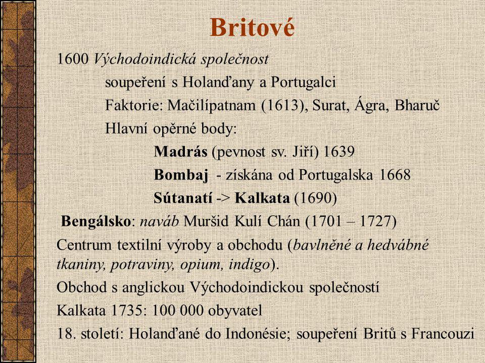 Britové 1600 Východoindická společnost soupeření s Holanďany a Portugalci Faktorie: Mačilípatnam (1613), Surat, Ágra, Bharuč Hlavní opěrné body: Madrás (pevnost sv.