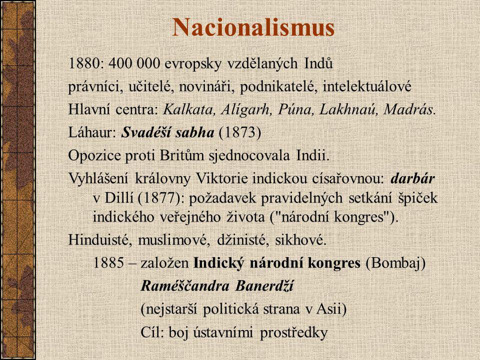 Nacionalismus 1880: 400 000 evropsky vzdělaných Indů právníci, učitelé, novináři, podnikatelé, intelektuálové Hlavní centra: Kalkata, Alígarh, Púna, Lakhnaú, Madrás.
