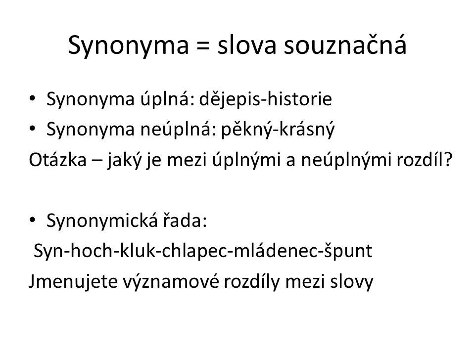 Synonyma = slova souznačná Synonyma úplná: dějepis-historie Synonyma neúplná: pěkný-krásný Otázka – jaký je mezi úplnými a neúplnými rozdíl? Synonymic