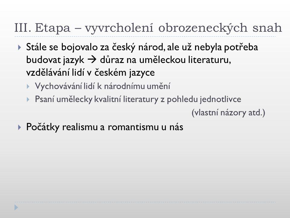 III. Etapa – vyvrcholení obrozeneckých snah  Stále se bojovalo za český národ, ale už nebyla potřeba budovat jazyk  důraz na uměleckou literaturu, v