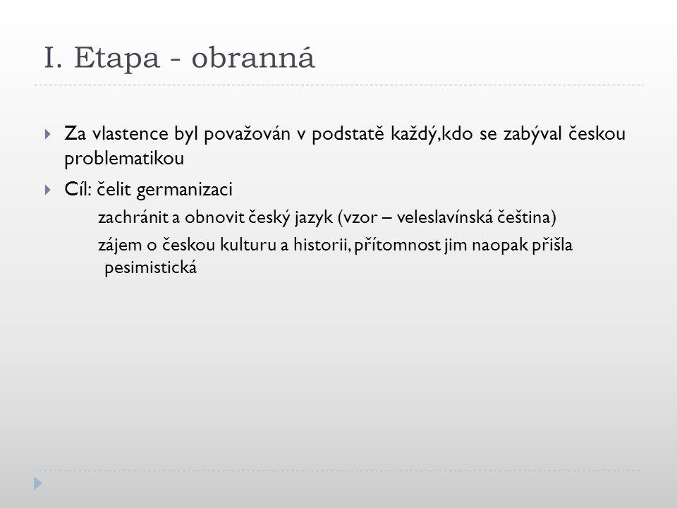 I. Etapa - obranná  Za vlastence byl považován v podstatě každý,kdo se zabýval českou problematikou  Cíl: čelit germanizaci zachránit a obnovit česk