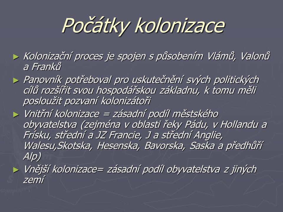 Německá východní kolonizace - příčinou nebylo jen přelidnění ale také fakt, že ve východní Evropě existovala poptávka po nových osadnících, kteří by byli ochotni pusté oblasti zúrodnit Čechy - kolonizace v Čechách navázala na osidlovací procesy probíhající už ve 12.st., kdy někteří němečtí osadníci překročili pomyslné hranice mezi říší a Čechami a zakládali vesnice; k většímu průniku na české území začalo docházet na počátku 13.st., kdy bylo kolonizováno hlavně Českobudějovicko, Českomoravská vrchovina, Jizerské hory, Český les, Krušné hory, Lužické hory a Krkonoše Kolonisté většinou přicházeli z Bavorska, Frank přes Chebsko, z Horního Saska, z Lužice a Horního Slezska