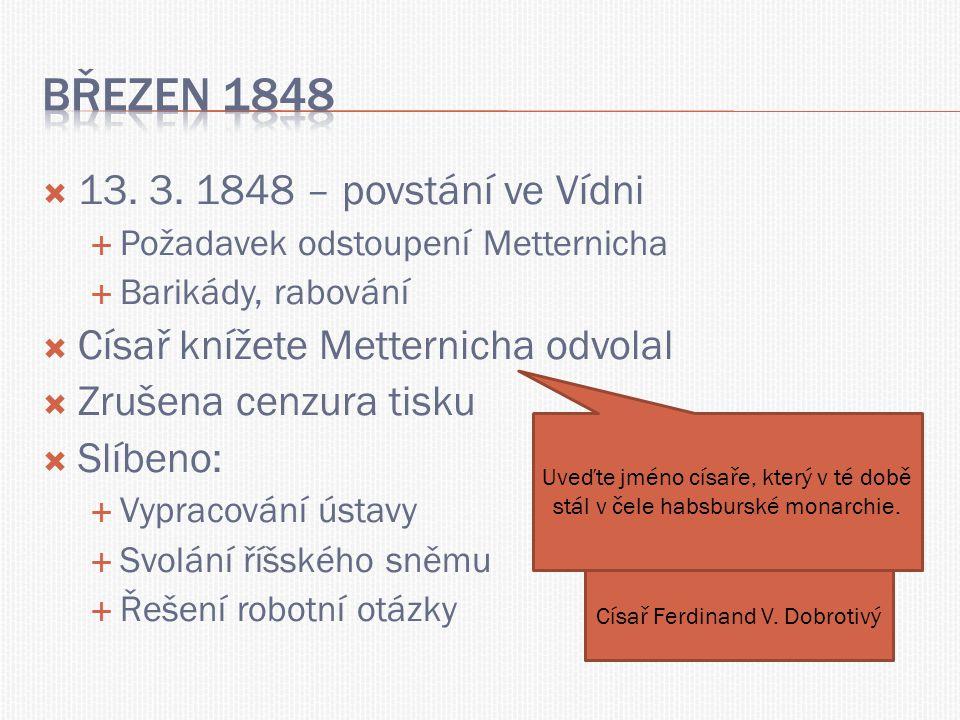  13. 3. 1848 – povstání ve Vídni  Požadavek odstoupení Metternicha  Barikády, rabování  Císař knížete Metternicha odvolal  Zrušena cenzura tisku