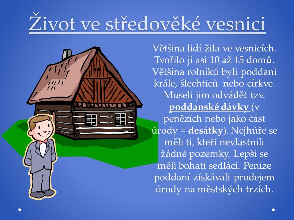 Život ve středověké vesnici Většina lidí žila ve vesnicích. Tvořilo ji asi 10 až 15 domů. Většina rolníků byli poddaní krále, šlechticů nebo církve. M