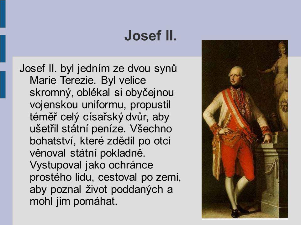 Josef II. Josef II. byl jedním ze dvou synů Marie Terezie. Byl velice skromný, oblékal si obyčejnou vojenskou uniformu, propustil téměř celý císařský