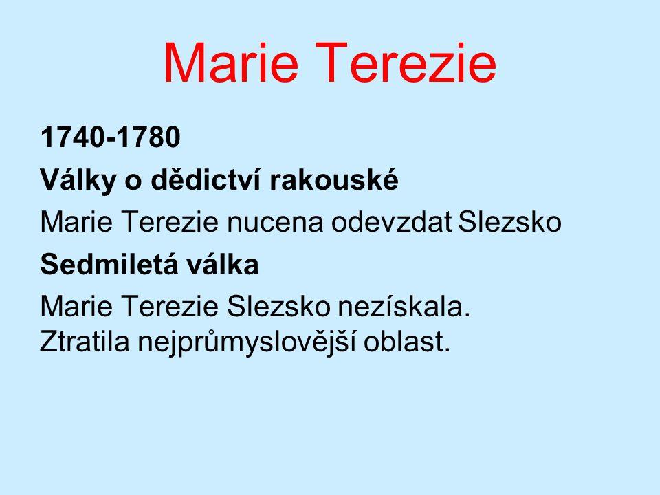 Marie Terezie 1740-1780 Války o dědictví rakouské Marie Terezie nucena odevzdat Slezsko Sedmiletá válka Marie Terezie Slezsko nezískala.