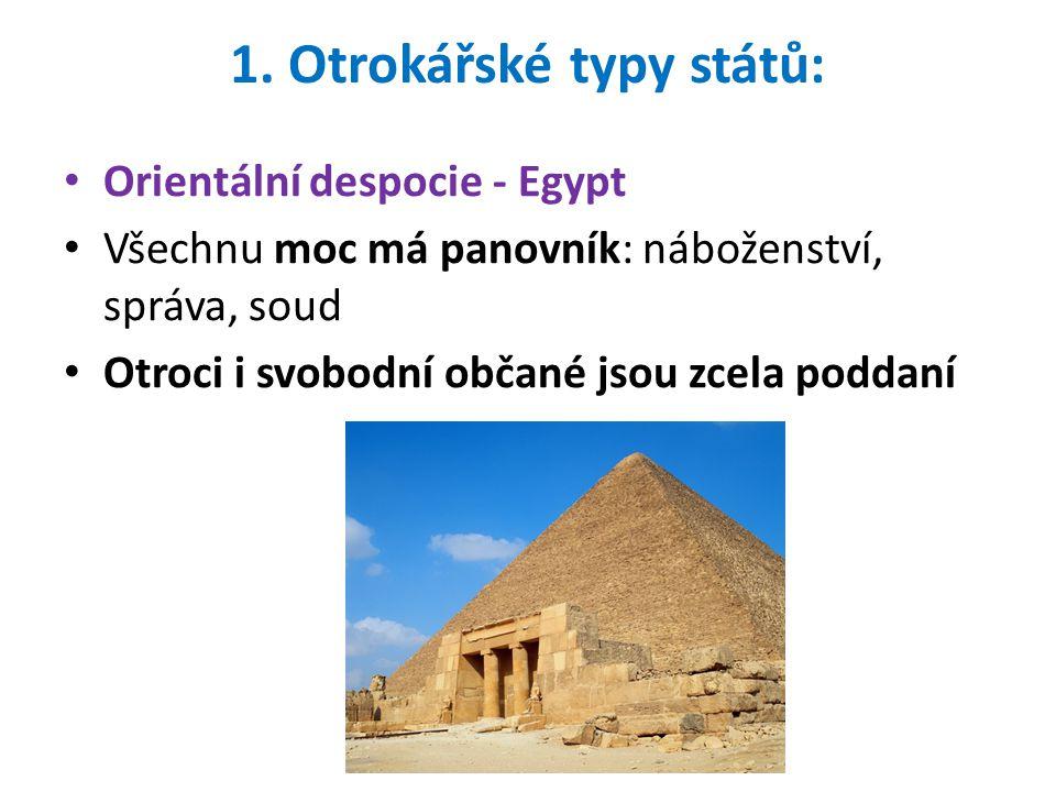 1. Otrokářské typy států: Orientální despocie - Egypt Všechnu moc má panovník: náboženství, správa, soud Otroci i svobodní občané jsou zcela poddaní