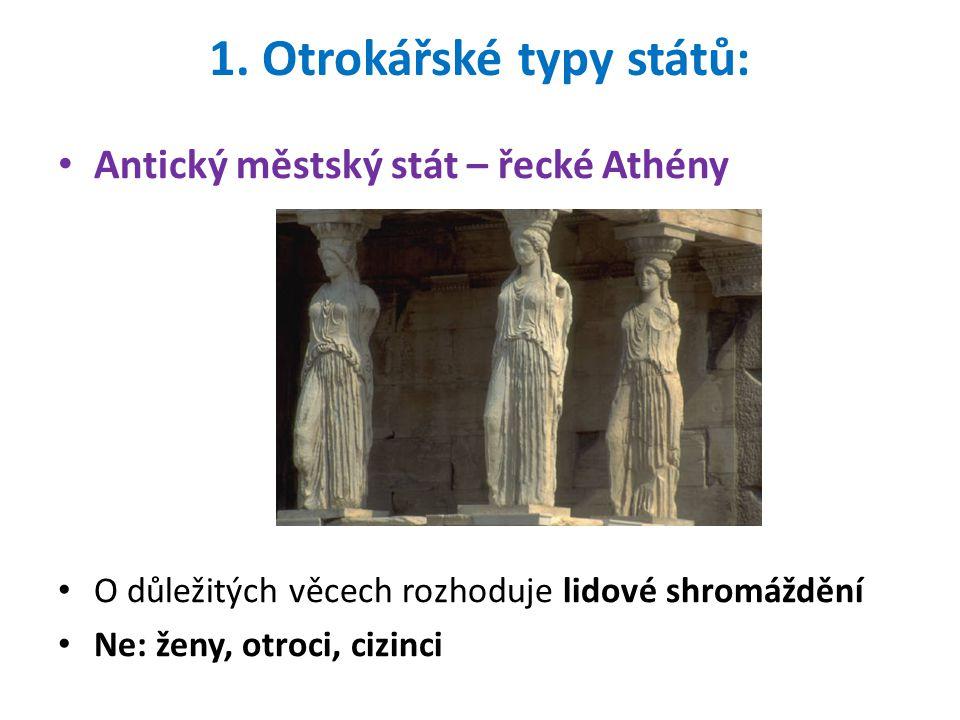 1. Otrokářské typy států: Antický městský stát – řecké Athény O důležitých věcech rozhoduje lidové shromáždění Ne: ženy, otroci, cizinci