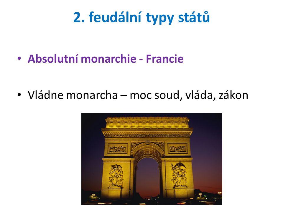 2. feudální typy států Absolutní monarchie - Francie Vládne monarcha – moc soud, vláda, zákon
