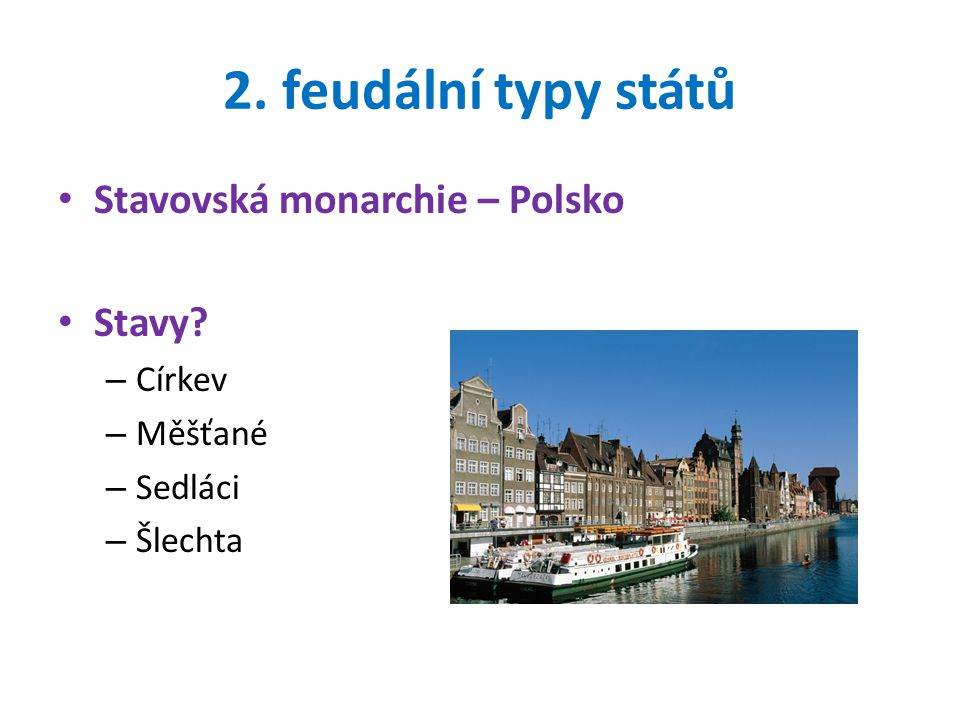 2. feudální typy států Stavovská monarchie – Polsko Stavy? – Církev – Měšťané – Sedláci – Šlechta