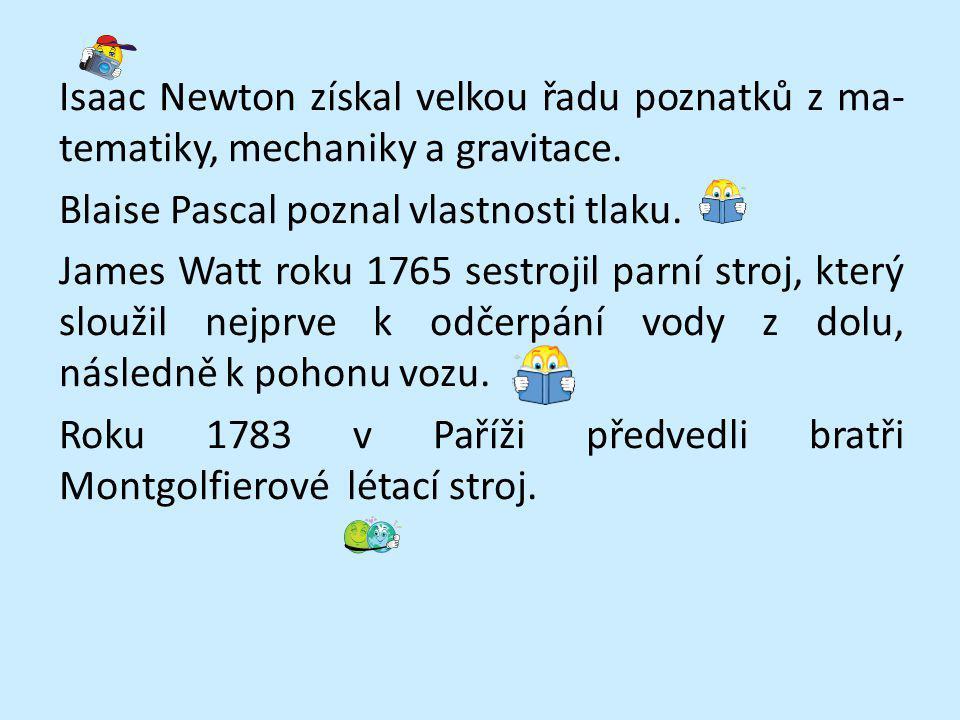 Isaac Newton získal velkou řadu poznatků z ma- tematiky, mechaniky a gravitace. Blaise Pascal poznal vlastnosti tlaku. James Watt roku 1765 sestrojil