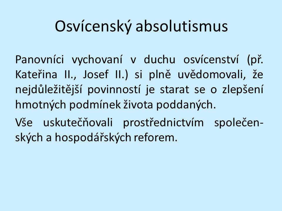 Osvícenský absolutismus Panovníci vychovaní v duchu osvícenství (př. Kateřina II., Josef II.) si plně uvědomovali, že nejdůležitější povinností je sta