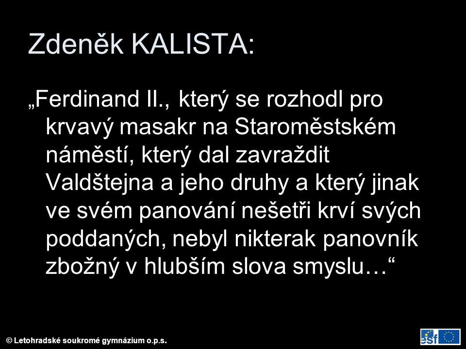"""Zdeněk KALISTA: """" Ferdinand II., který se rozhodl pro krvavý masakr na Staroměstském náměstí, který dal zavraždit Valdštejna a jeho druhy a který jinak ve svém panování nešetři krví svých poddaných, nebyl nikterak panovník zbožný v hlubším slova smyslu…"""