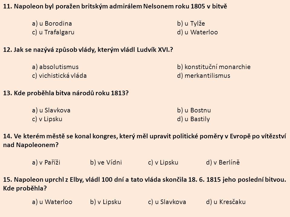 11. Napoleon byl poražen britským admirálem Nelsonem roku 1805 v bitvě a) u Borodinab) u Tylže c) u Trafalgarud) u Waterloo 12. Jak se nazývá způsob v