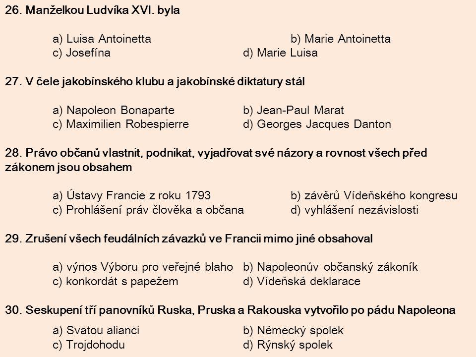 26. Manželkou Ludvíka XVI. byla a) Luisa Antoinettab) Marie Antoinetta c) Josefínad) Marie Luisa 27. V čele jakobínského klubu a jakobínské diktatury
